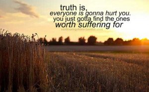 Truth is, everyone is gonna hurt you, you just gott find one woth ...