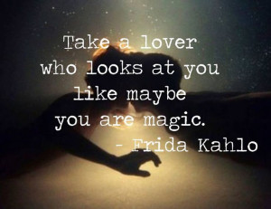 Take a lover who looks at you like maybe you are magic. - Frida Kahlo ...