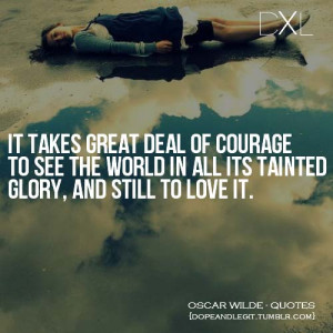 ... courage to see the wold in all its tainted glory, and still to love it