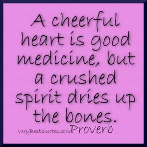 quotes - A cheerful heart is good medicine, but a crushed spirit ...