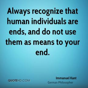 Always recognize that human individuals are ends, and do not use them ...