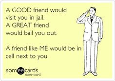 Funny Friendship Ecard: A GOOD friend would visit you in jail. A GREAT ...