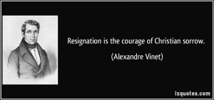 Resignation is the courage of Christian sorrow. - Alexandre Vinet