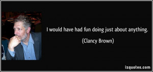 would have had fun doing just about anything. - Clancy Brown