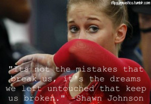 """... the dreams we left untouched that keep us broken."""" -Shawn Johnson"""