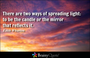 There are two ways of spreading light: to be the candle or the mirror ...