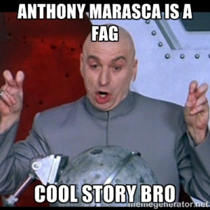 dr. evil quote - anthony marasca is a fag Cool story bro