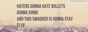 Haters gonna hate bullets gonna shineand this Swagger is gonna stay ...