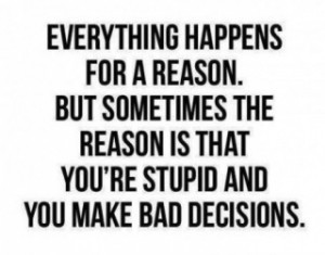 ... for a reason #bad decision #wrong choice #lol #true dat #believe it