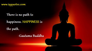"""There is no path to happiness. HAPPINESS is the path."""""""