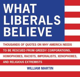 What Liberals Believe: Thousands of Quotes on Why America Needs to Be ...