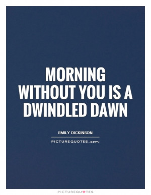 Morning Without You Is A Dwindled Dawn Quote | Picture Quotes ...