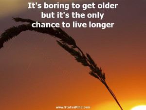 It's boring to get older but it's the only chance to live longer ...