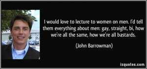 ... bi, how we're all the same, how we're all bastards. - John Barrowman