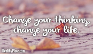 Quote: Change your thinking, change your life. www.HealthyPlace.com ...
