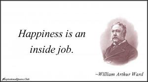 happiness is an inside job william arthur ward happiness seems