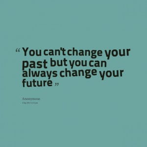 ... : you can't change your past but you can always change your future