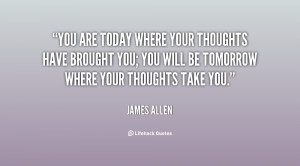 You are today where your thoughts have brought you; you will be ...