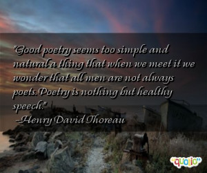 ... poets. Poetry is nothing but healthy speech. -Henry David Thoreau