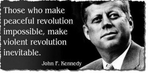 who make peaceful revolution impossible will make violent revolution ...