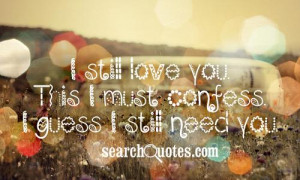 still love you. This I must confess. I guess I still need you.