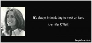 It's always intimidating to meet an icon. - Jennifer O'Neill