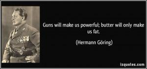 Guns will make us powerful; butter will only make us fat. - Hermann ...