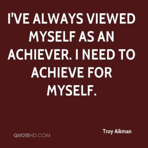 Troy Aikman - I've always viewed myself as an achiever. I need to ...