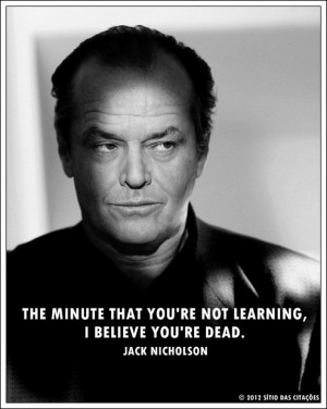 ... that you're not learning, I believe you're dead.