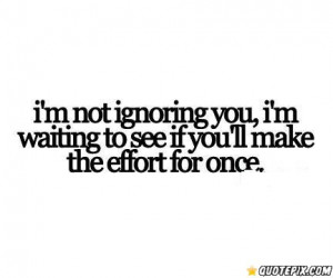Not Ignoring You, I'm Waiting To See If You'll Make The Effort For ...