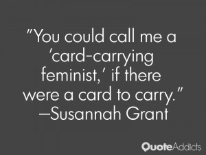 susannah grant quotes you could call me a card carrying feminist if ...