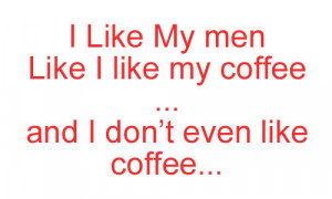 Coffee Quote – I Like My men Like I Like my Coffee