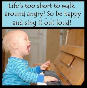Life's Too Short To Walk Around Angry! So Be Happy And Sing It Out ...