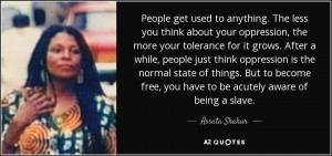 People get used to anything. The less you think about your oppression ...