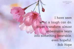have seen what a laugh can do. It can transform almost unbearable ...