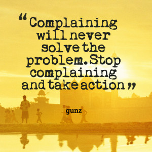 26347-complaining-will-never-solve-the-problem-stop-complaining-and ...