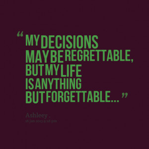 Quotes Picture: my decisions may be regrettable, but my life is ...