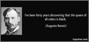 ... discovering that the queen of all colors is black. - Auguste Renoir