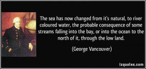 ... the ocean to the north of it, through the low land. - George Vancouver