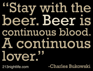 """... . Beer is continuous blood. A continuous lover."""" -Charles Bukowski"""