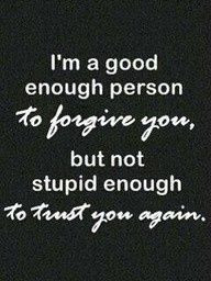 good enough person to forgive you, but not stupid enough to ...