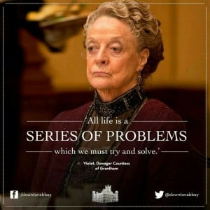 All life is a series of problems ... Dowager Countess of Grantham