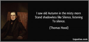 ... Stand shadowless like Silence, listening To silence. - Thomas Hood