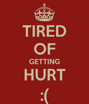 TIRED OF GETTING HURT :(