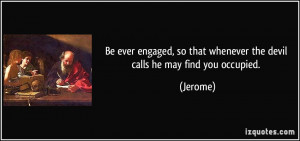 Be ever engaged, so that whenever the devil calls he may find you ...