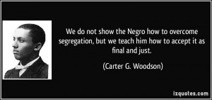 We do not show the Negro how to overcome segregation, but we teach him ...
