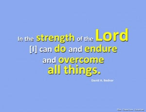 In the strength of the Lord I can do and endure and overcome all ...