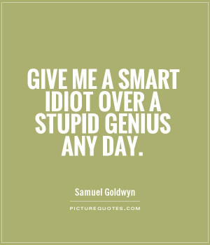 Give me a smart idiot over a stupid genius any day Picture Quote #1