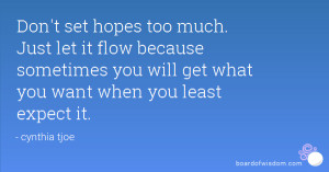 Don't set hopes too much. Just let it flow because sometimes you will ...