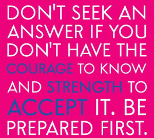 Don't seek an answer if you don't have the courage to know and ...